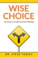 Wise Choice: Six Steps to Godly Decision Making