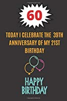 Today I celebrate the 39th Anniversary of my 21st Birthday: Happy 60th Birthday Gift For Women and Man / Lined Journal / Notebook / Diary / Original Greeting Card Alternative 150 pages