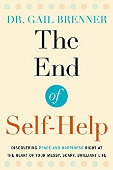 The End of Self-Help: Discovering Peace and Happiness Right at the Heart of Your Messy, Scary, Brilliant Life by [Brenner, Gail]
