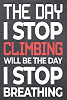 The Day I Stop Climbing Will Be The Day I Stop Breathing: Climbing Notebook, Planner or Journal | Size 6 x 9 | 110 Dot Grid Pages | Office Equipment, Supplies, Gear |Funny Climbing Gift Idea for Christmas or Birthday