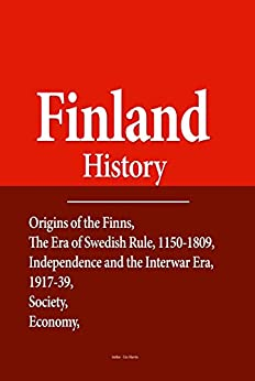 Finland History: Origins of the Finns, The Era of Swedish Rule, 1150-1809, Independence and the Interwar Era, 1917-39, Society, Economy, Government and Politics by [Albinson, Henry]