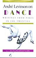 Andre Levinson on Dance: Writings from Paris in the Twenties