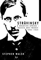 Stravinsky: A Creative Spring : Russia and France, 1882-1934