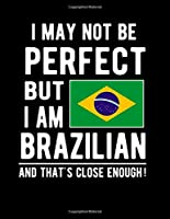 I May Not Be Perfect But I Am Brazilian And That's Close Enough!: Funny Notebook 100 Pages 8.5x11 Notebook Brazilian Family Heritage Brazil Gifts