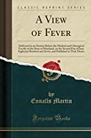A View of Fever: Delivered in an Oration Before the Medical and Chirurgical Faculty of the State of Maryland, on the Second Day of June Eighteen Hundred and Seven, and Published at Their Desire (Classic Reprint)