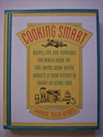 Cooking Smart: Recipes, Tips, and Techniques for Really Using the Time-Saving, Work-Saving Gadgets in Your Kitchen to Create Delicious Food
