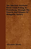 The Siberian Overland Route from Peking to Petersburg, Through the Deserts and Steppes of Mongolia, Tartary