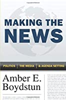 Making the News: Politics, the Media, and Agenda Setting