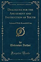 Dialogues for the Amusement and Instruction of Youth: Adorned with Beautiful Cuts (Classic Reprint)