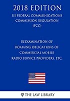 Reexamination of Roaming Obligations of Commercial Mobile Radio Service Providers, Etc. (Us Federal Communications Commission Regulation) (Fcc) (2018 Edition)