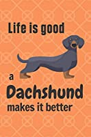Life is good a Dachshund makes it better: For Dachshund Dog Fans
