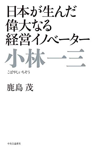 小林一三 - 日本が生んだ偉大なる経営イノベーター / 鹿島 茂
