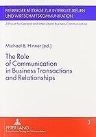 The Role of Communication in Business Transactions and Relationships (Freiberger Beitraege Zur Interkulturellen Und Wirtschaftskommunikation. a Forum for General and Intercultural Business Communication)