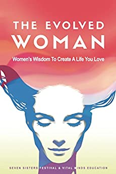 The Evolved Woman: Women's Wisdom To Create A Life You Love by [Fox, Natasja, Liddy, Janoel, Morgan, Tania, Park, Emma, Power, Emma, Scarfe, Liz, Shakti, Devashi, Sheehan, Susan, Smith, Deb, Woodman, Lauren]