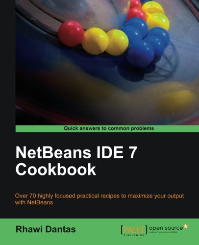 NetBeans IDE 7 Cookbook: Over 70 Highly Focused Practical Recipes to Maximize Your Output With Netbeans