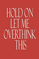 Hold On Let Me Overthink This.: Lined notebook funny journal