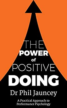 The Power of Positive Doing: A practical approach to Performance Psychology by [Jauncey, Dr Phil]