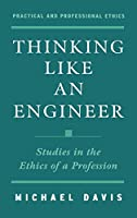 Thinking Like an Engineer: Studies in the Ethics of a Profession (Practical and Professional Ethics Series)
