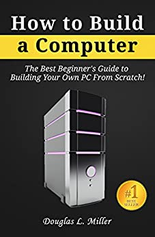 How to Build a Computer: The Best Beginner's Guide to Building Your Own PC from Scratch! by [Miller, Douglas L.]