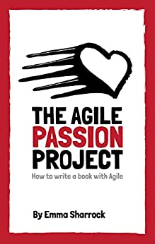 The Agile Passion Project - How to write a book with Agile by [Sharrock, Emma]