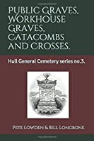 Public Graves, Workhouse Graves, Catacombs and Crosses.: Hull General Cemetery series no.3.