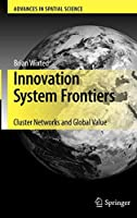 Innovation System Frontiers: Cluster Networks and Global Value (Advances in Spatial Science)