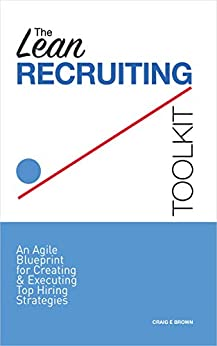 [Brown, Craig]のThe Lean Recruiting Toolkit: An Agile Blueprint for Creating & Executing Top Hiring Strategies (English Edition)