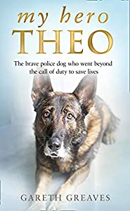 My Hero Theo: The brave police dog who went beyond the call of duty to save lives (English Edition)