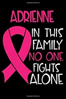ADRIENNE In This Family No One Fights Alone: Personalized Name Notebook/Journal Gift For Women Fighting Breast Cancer. Cancer Survivor / Fighter Gift for the Warrior in your life | Writing Poetry, Diary, Gratitude, Daily or Dream Journal.