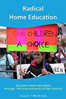 Radical Home Education: Discover Home Education through the true  accounts of five families