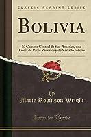 Bolivia: El Camino Central de Sur-América, Una Tierra de Ricos Recursos Y de Variado Interés (Classic Reprint)