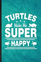 Turtles Make Me Super Happy: Funny Blank Lined Green Turtle Owner Vet Notebook/ Journal, Graduation Appreciation Gratitude Thank You Souvenir Gag Gift, Novelty Cute Graphic 110 Pages