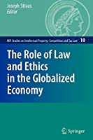 The Role of Law and Ethics in the Globalized Economy (MPI Studies on Intellectual Property and Competition Law)