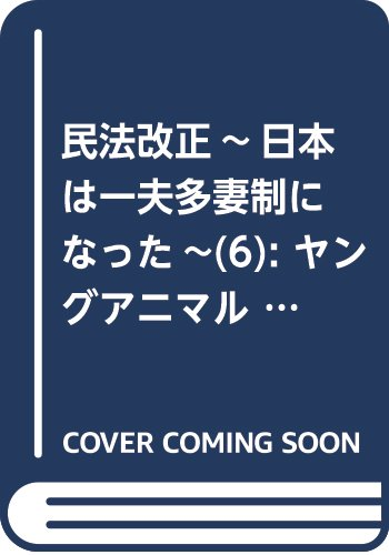 民法改正~日本は一夫多妻制になった~ 6 (ヤングアニマルコミックス)