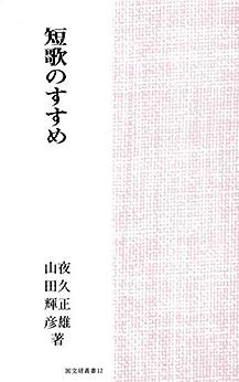 [夜久 正雄, 山田 輝彦]の短歌のすすめ 創作と鑑賞: 国文研叢書 No.12