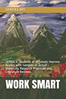 WORK SMART: SERIES 3. Students at all Levels Improve Grades with Samples of Actual University Research Proposals and Literature Reviews.