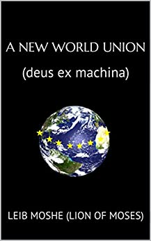 A New World Union: (deus ex machina) by [(Lion of Moses), Leib Moshe]
