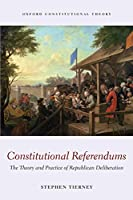 Constitutional Referendums: The Theory And Practice Of Republican Deliberation (Oxford Constitutional Theory)