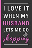 I Love It When My Husband Lets Me Go Shopping: Funny Novelty Shopping Notebook / Journal (6 x 9)