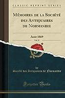 Mémoires de la Société Des Antiquaires de Normandie, Vol. 27: Août 1869 (Classic Reprint)