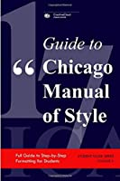 GUIDE TO CHICAGO MANUAL OF STYLE: Full Guide to Step-by-Step Formatting for Students (STUDENT GUIDE SERIES)