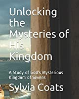 Unlocking the Mysteries of His Kingdom: A Study of God's Mysterious Kingdom of Sevens (A Genesis Revelation)