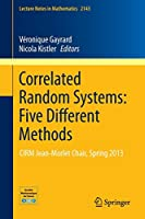 Correlated Random Systems: Five Different Methods: CIRM Jean-MorletChair, Spring 2013 (Lecture Notes in Mathematics)