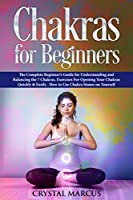 Chakras for Beginners: The Complete Beginner's Guide for Understanding and Balancing the 7 Chakras. Exercises For Opening Your Chakras Quickly & Easily .  How to Use Chakra Stones on Yourself