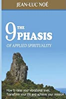 The 9 Phasis of Applied Spirituality: how to Raise your Vibration Level, Transform your Life and Achieve your Mission