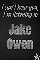 I can't hear you, I'm listening to Jake Owen creative writing lined journal: Promoting band fandom and music creativity through journaling…one day at a time (Bands series)