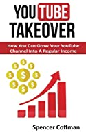 Youtube Takeover: How You Can Grow Your Youtube Channel into a Regular Income