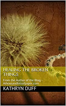 Healing the Broken Things: From the Author of the Blog - Athousandbitsofpaper.com (Poetry Anthology Book 1) by [Duff, Kathryn]