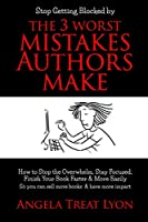 The 3 Worst Mistakes Authors Make: Stop Getting Blocked! How to Stop the Overwhelm, Stay Focused, Finish Your Book Faster & More Easily, So you can sell more books & have more impact