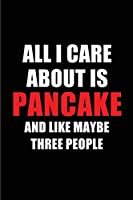 All I Care About is Pancake and Like Maybe Three People: Blank Lined 6x9 Pancake Passion and Hobby Journal/Notebooks for passionate people or as Gift for the ones who eat, sleep and live it forever.